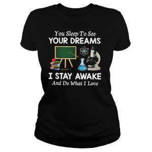 You Sleep To See Your Dreams I Stay Awake And Do What I Love shirt