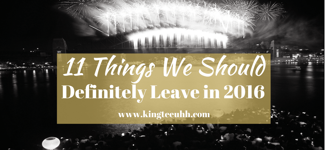 11 Things we should leave in 2016 | Kingteeuhh