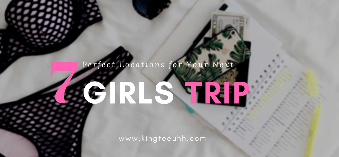 7 Perfect Locations For Your Next Girl's Trip
