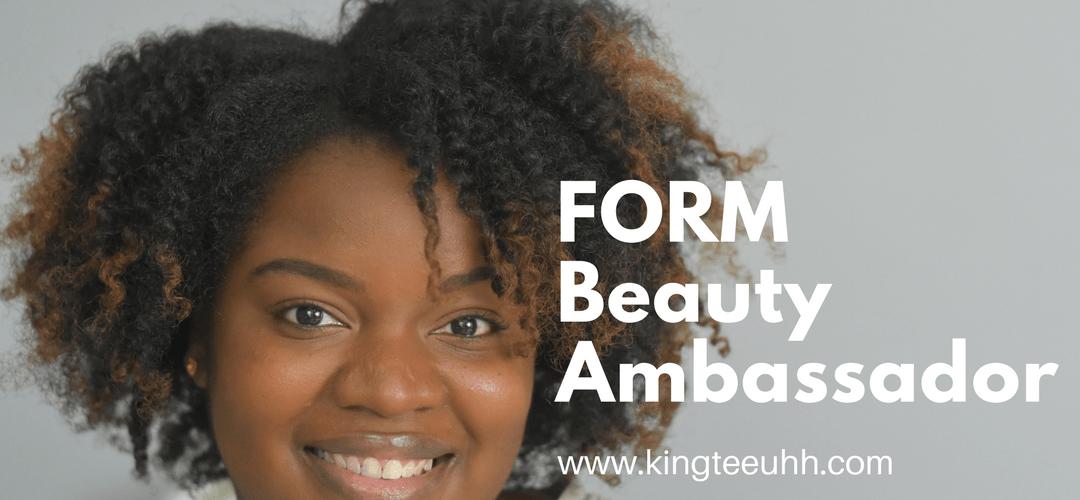 I'm a FORM Beauty Ambassador | Kingteeuhh