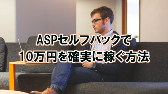 ASPセルフバックを利用して短時間のうちに10万円を確実に稼ぐ方法