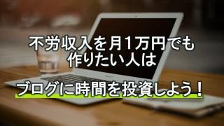 不労収入を月1万円でも作りたい人はブログに時間を投資しよう!