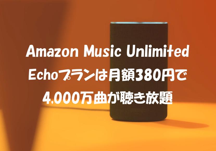 Amazon Music UnlimitedのEchoプランは月額380円で4,000万曲が聴き放題