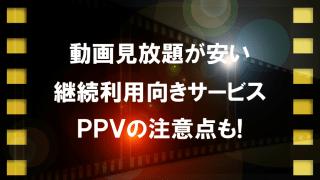 動画見放題が安い継続利用向きサービスとPPVの注意点を紹介