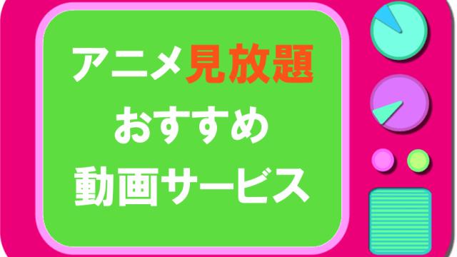 アニメ見放題のおすすめ動画サービス