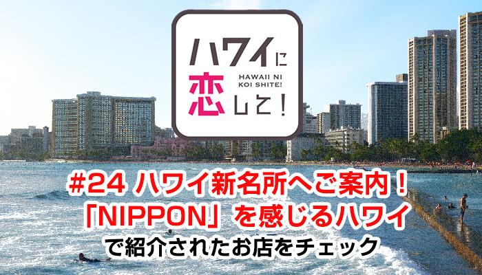 ハワイに恋して!「#24 ハワイ新名所へご案内!「NIPPON」を感じるハワイ」で紹介されたお店と情報をチェック