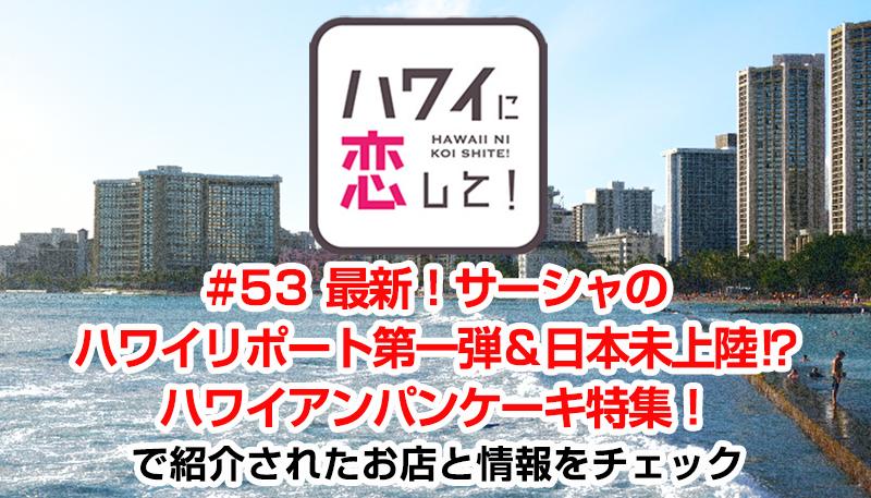 ハワイに恋して!「#53 最新!サーシャのハワイリポート第一弾&日本未上陸⁉ ハワイアンパンケーキ特集!」で紹介されたお店と情報をチェック