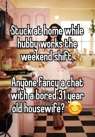 "My Whisper post, ""Stuck at home while hubby works the weekend shift. Anyone fancy a chat wit a bored 31 year old housewife?"""
