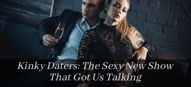 """Toung sexy couple in evening wear sipping champane. Black banner overlay with white text that reads """"Kinky Daters: The Sexy New Show That Got Us Talking"""""""