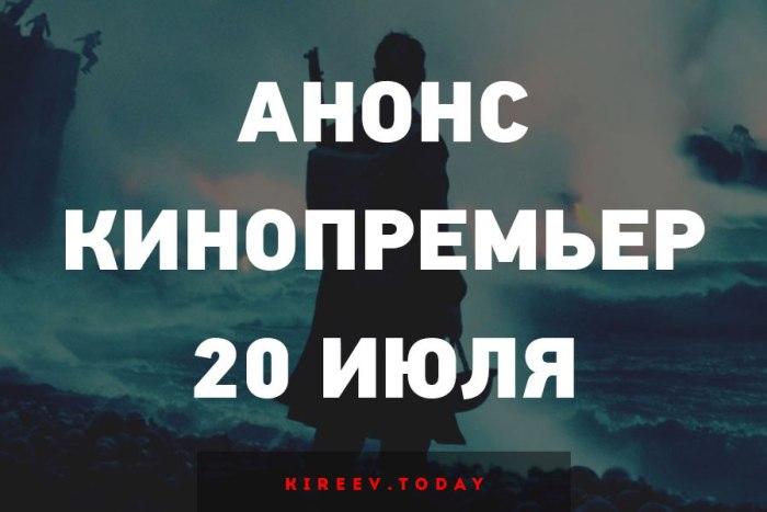 Анонс кинопремьер 20 июля