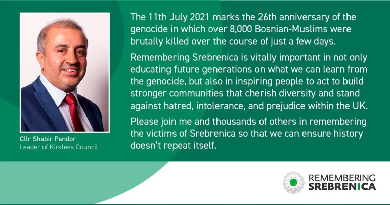 """The 11th July 2021 marks the 26th anniversary of the genocide in which over 8,000 Bosnian-Muslims were brutally killed over the course of just a few days. """"Remembering Srebrenica is vitally important in not only educating future generations on what we can learn from the genocide, but also in inspiring people to act to build stronger communities that cherish diversity and stand against hatred, intolerance, and prejudice within the UK. """"Please join me and thousands of others in remembering the victims of Srebrenica so that we can ensure history doesn't repeat itself."""""""