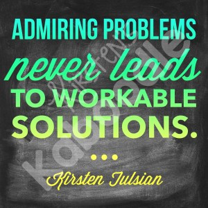 Admiring problems never leads to workable solutions. Kirsten Tulsian