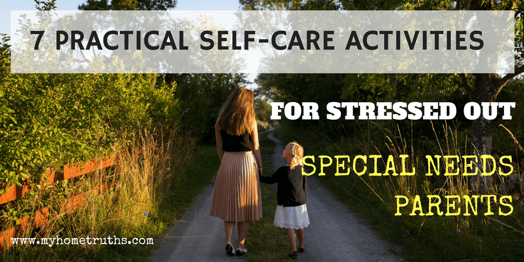 7 practical self-care activities for stressed out special needs parents - www.myhometruths.com
