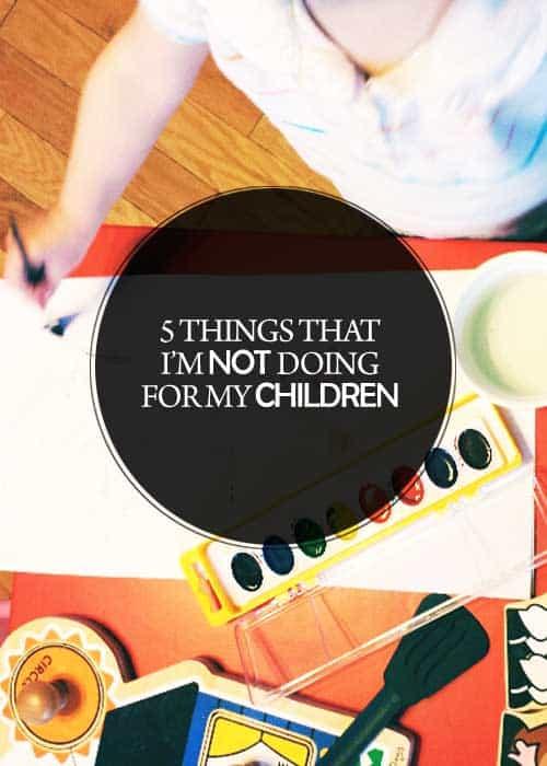 5 Things I'm Not Doing for My Children #parenting #pregnancy #baby #toddler #kid #children