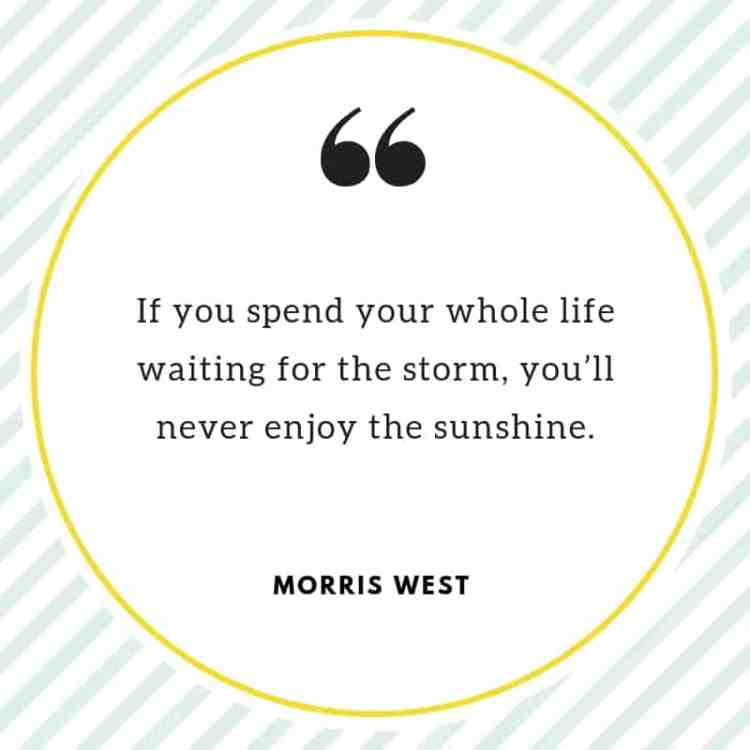 "Morris West Quote: ""If you spend your whole life waiting for the storm, you'll never enjoy the sunshine."""