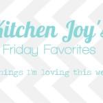 Kitchen Joy's Friday Favorites