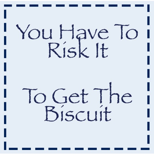 You Have To Risk It To Get The Biscuit