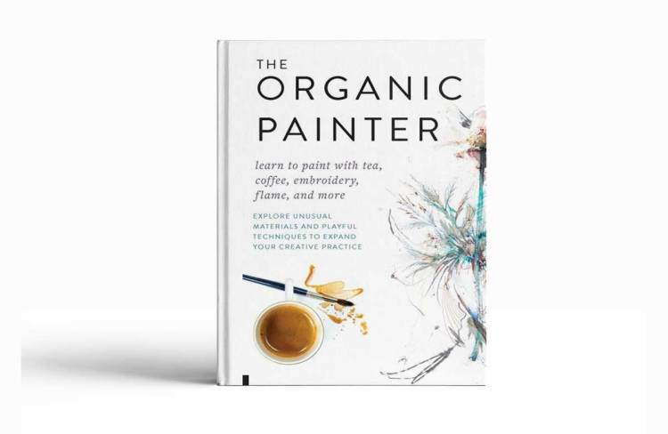 The Organic Painter : Learn to Paint with Tea, Coffee, Embroidery, Flame, and More; Explore Unusual Materials and Playful