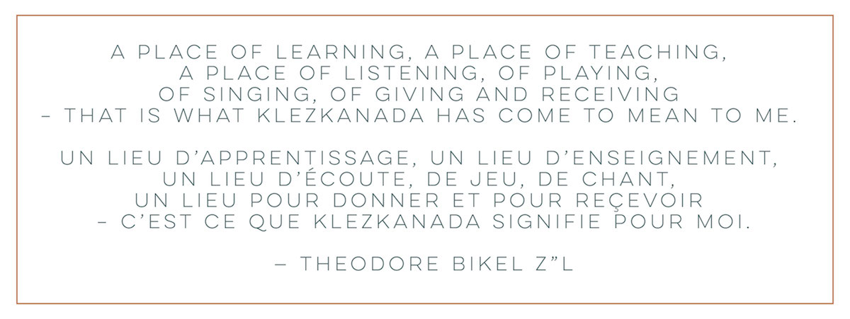 "A PLACE OF LEARNING, A PLACE OF TEACHING, A PLACE OF LISTENING, OF PLAYING, OF SINGING, OF GIVING AND RECEIVING – THAT IS WHAT KLEZKANADA HAS COME TO MEAN TO ME. UN LIEU D'APPRENTISSAGE, UN LIEU D'ENSEIGNEMENT, UN LIEU D'ÉCOUTE, DE JEU, DE CHANT, UN LIEU POUR DONNER ET POUR REÇEVOIR – C'EST CE QUE KLEZKANADA SIGNIFIE POUR MOI. — THEODORE BIKEL Z""L"