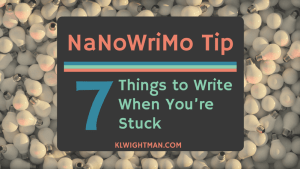 NaNoWriMo Tip 7 Things to Write When You're Stuck via KLWightman.com