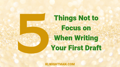 5 Things Not to Focus on When Writing Your First Draft via KLWightman.com