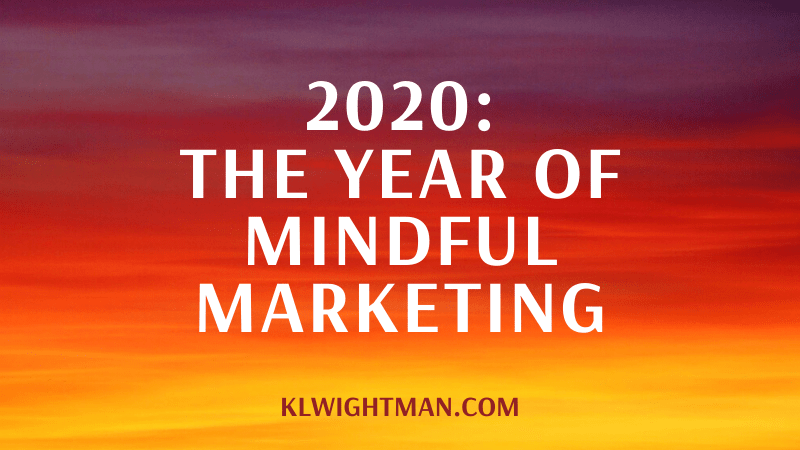 2020: The Year of Mindful Marketing via KLWightman.com