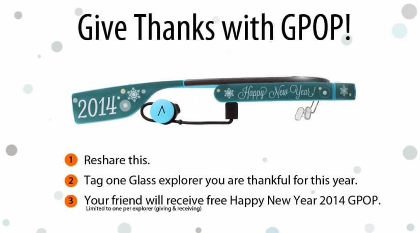 I have been saying this many many times, but I will say this again. Thanks for your early support. It means a lot to us. We have been improving the quality of our product with your reviews and the suggestions. We would like to now return the favor and give you something that will make you feel special.  Please share this post and tag one of the Glass explorers you are thankful for this year. We will sendHappy New Year 2014 Gpop to your special friend.  So who do you have in mind?  I will start first! +Andy Kwanwho has been with Gpop since the beginning.