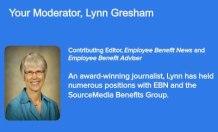 Moderator: Lynn Gresham Contributing Editor Employee Benefit News and Employee Benefit Adviser