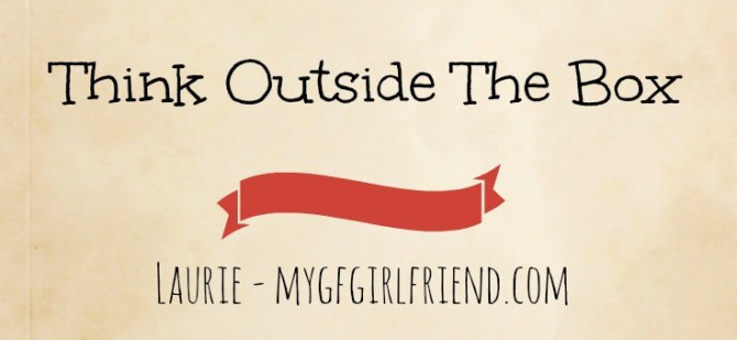 think outside the box, Laurie mygfgirlfriend
