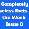 Completely Useless Facts of the Week – Issue 8