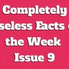 Completely Useless Facts of the Week – Issue 9