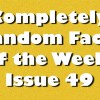Completely Random Facts of the Week – Issue 49