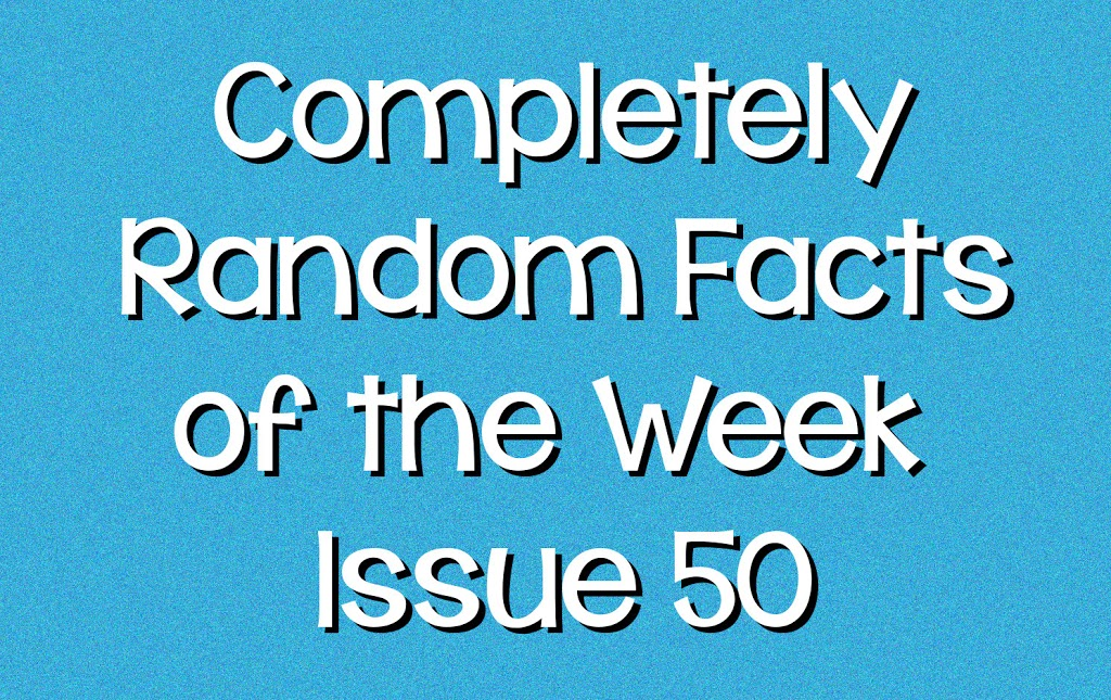 Completely Random Facts of the Week - Issue 50