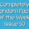 Completely Random Facts of the Week – Issue 50