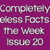 Completely Useless Facts of the Week – Issue 20