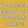 Completely Useless Facts of the Week – Issue 21