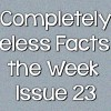 Completely Useless Facts of the Week – Issue 23