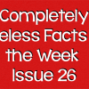 Completely Useless Facts of the Week – Issue 26