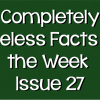 Completely Useless Facts of the Week – Issue 27