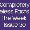Completely Useless Facts of the Week – Issue 30