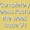 Completely Useless Facts of the Week – Issue 34