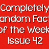 Completely Random Facts of the Week – Issue 42