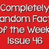 Completely Random Facts of the Week – Issue 46
