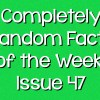 Completely Random Facts of the Week – Issue 47