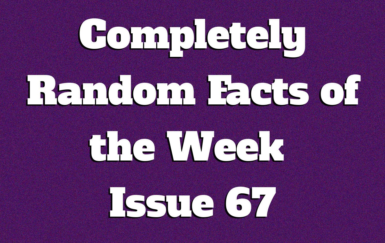 Completely Random Facts of the Week - Issue 67 - Knowledge Stew