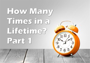 How Many Times in a Lifetime? Part 1