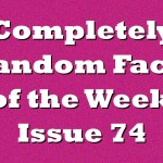 Completely Random Facts of the Week – Issue 74