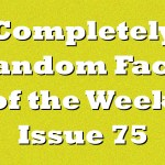 Completely Random Facts of the Week – Issue 75