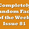 Completely Random Facts of the Week – Issue 81