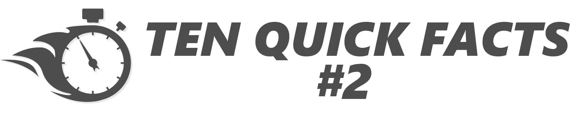 Ten Quick Facts #2